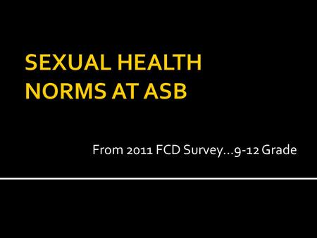 From 2011 FCD Survey…9-12 Grade. ASB Students were asked the following questions and gave the following answers…