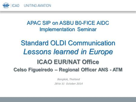 APAC SIP on ASBU B0-FICE AIDC Implementation Seminar Standard OLDI Communication Lessons learned in Europe ICAO EUR/NAT Office Celso Figueiredo – Regional.