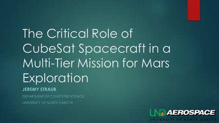 The Critical Role of CubeSat Spacecraft in a Multi-Tier Mission for Mars Exploration JEREMY STRAUB DEPARTMENT OF COMPUTER SCIENCE UNIVERSITY OF NORTH DAKOTA.