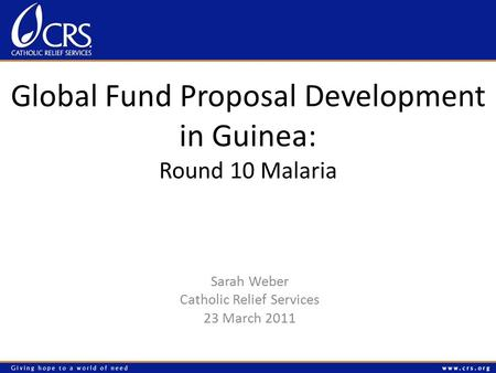 Global Fund Proposal Development in Guinea: Round 10 Malaria Sarah Weber Catholic Relief Services 23 March 2011.