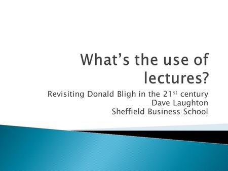 Revisiting Donald Bligh in the 21 st century Dave Laughton Sheffield Business School.