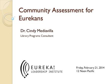 Community Assessment for Eurekans Dr. Cindy Mediavilla Library Programs Consultant Friday, February 21, 2014 12 Noon Pacific.