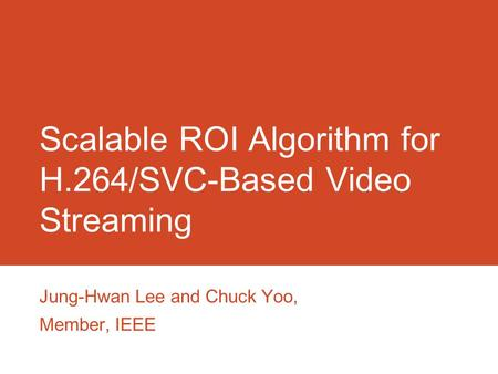 Scalable ROI Algorithm for H.264/SVC-Based Video Streaming Jung-Hwan Lee and Chuck Yoo, Member, IEEE.