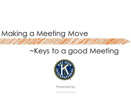 Making a Meeting Move ~Keys to a good Meeting Presented by ------------------