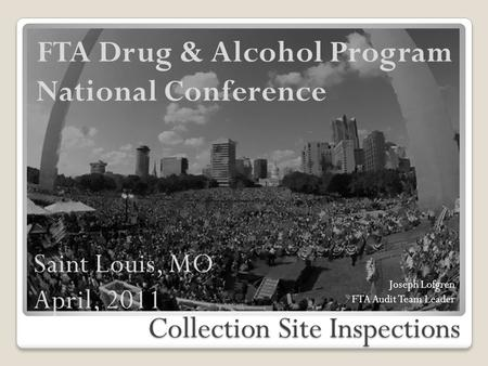 Collection Site Inspections FTA Drug & Alcohol Program National Conference Joseph Lofgren FTA Audit Team Leader Saint Louis, MO April, 2011.