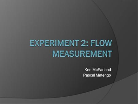 Ken McFarland Pascal Matengo. Lab Overview  Measure flow of water using three different flow meters  Measure flow manually to obtain actual flow rate.