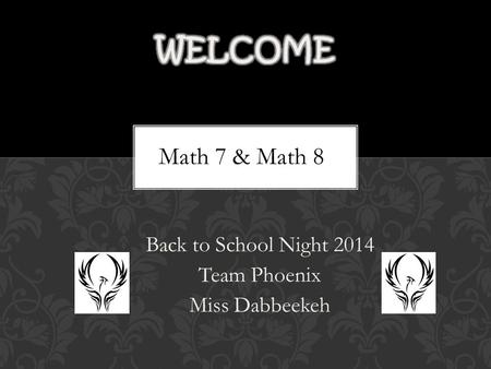 Back to School Night 2014 Team Phoenix Miss Dabbeekeh Math 7 & Math 8.