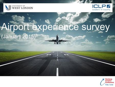 Airport experience survey (January 2015). Page: 2 © 2015 iclployalty.com To better understand traveller behaviour at airports with view to increasing.