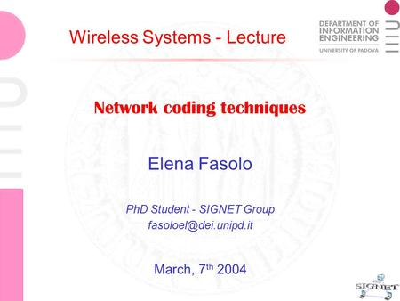Network coding techniques Elena Fasolo Network coding techniques Elena Fasolo PhD Student - SIGNET Group Wireless Systems - Lecture.
