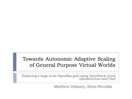 Towards Autonomic Adaptive Scaling of General Purpose Virtual Worlds Deploying a large-scale OpenSim grid using OpenStack cloud infrastructure and Chef.
