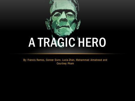 By: Francis Ramos, Conner Dunn, Lucia Zhan, Mohammad Almatrood and Courtney Pham A TRAGIC HERO.