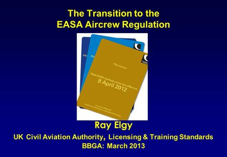 The Transition to the EASA Aircrew Regulation Ray Elgy UK Civil Aviation Authority, Licensing & Training Standards BBGA: March 2013.