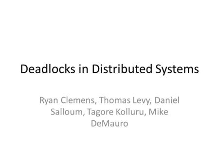 Deadlocks in Distributed Systems Ryan Clemens, Thomas Levy, Daniel Salloum, Tagore Kolluru, Mike DeMauro.