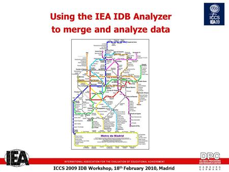 ICCS 2009 IDB Workshop, 18 th February 2010, Madrid Using the IEA IDB Analyzer to merge and analyze data.
