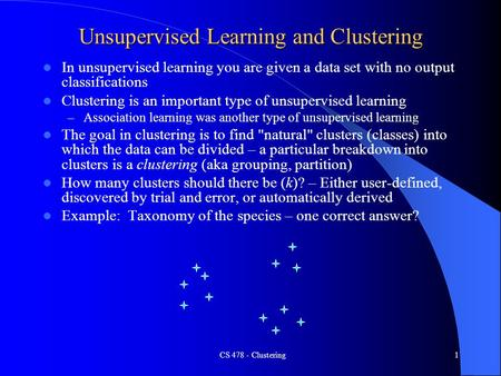 CS 478 - Clustering1 Unsupervised Learning and Clustering In unsupervised learning you are given a data set with no output classifications Clustering is.