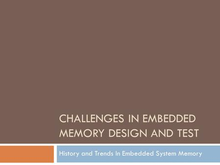 CHALLENGES IN EMBEDDED MEMORY DESIGN AND TEST History and Trends In Embedded System Memory.