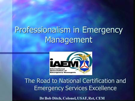 Professionalism in Emergency Management The Road to National Certification and Emergency Services Excellence Dr Bob Ditch, Colonel, USAF, Ret, CEM.