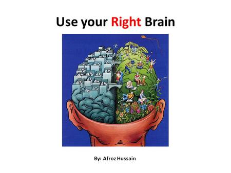 Use your Right Brain By: Afroz Hussain. Which Brain You Are? Right Brain People will enjoy this presentation – Because they are quick believer Animation.