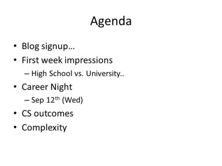 Agenda Blog signup… First week impressions – High School vs. University.. Career Night – Sep 12 th (Wed) CS outcomes Complexity.