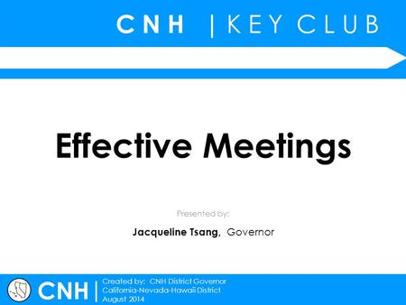 C N H | K E Y C L U B | Created by: CNH District Governor California-Nevada-Hawaii District August 2014 Presented by: CNH Effective Meetings Jacqueline.