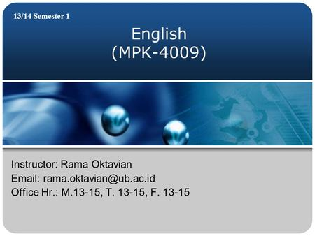 English (MPK-4009) 13/14 Semester 1 Instructor: Rama Oktavian   Office Hr.: M.13-15, T. 13-15, F. 13-15.