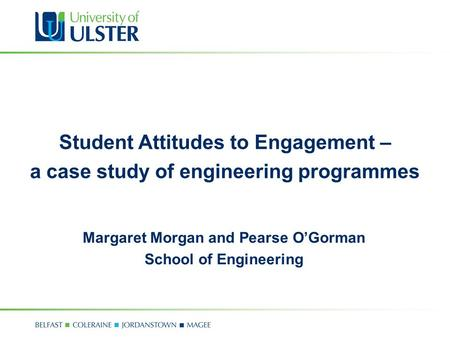 Student Attitudes to Engagement – a case study of engineering programmes Margaret Morgan and Pearse O'Gorman School of Engineering.