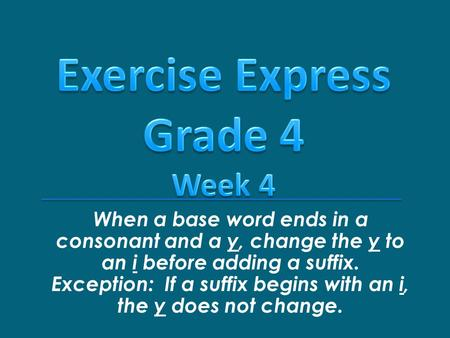 When a base word ends in a consonant and a y, change the y to an i before adding a suffix. Exception: If a suffix begins with an i, the y does not change.