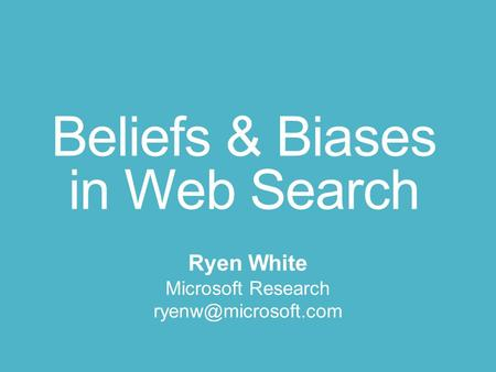 Beliefs & Biases in Web Search Ryen White Microsoft Research