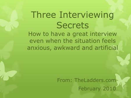 Three Interviewing Secrets How to have a great interview even when the situation feels anxious, awkward and artificial From: TheLadders.com February 2010.