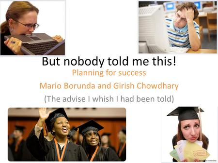 But nobody told me this! Planning for success Mario Borunda and Girish Chowdhary (The advise I whish I had been told)