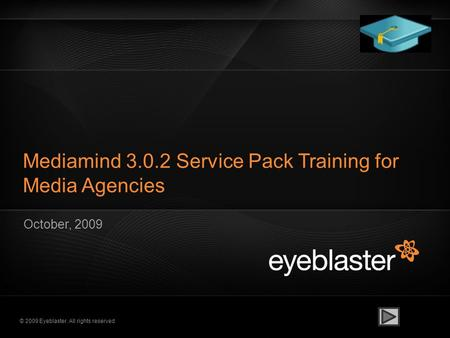 © 2009 Eyeblaster. All rights reserved Mediamind 3.0.2 Service Pack Training for Media Agencies October, 2009.