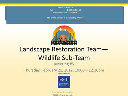 © 2012. All rights reserved. Front Range Roundtable Landscape Restoration Team— Wildlife Sub-Team Meeting #5 Thursday, February 21, 2012, 10:00 – 12:30pm.