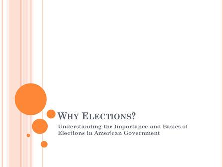 W HY E LECTIONS ? Understanding the Importance and Basics of Elections in American Government.