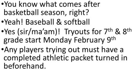 You know what comes after basketball season, right? Yeah! Baseball & softball Yes (sir/ma'am)! Tryouts for 7 th & 8 th grade start Monday February 9 th.