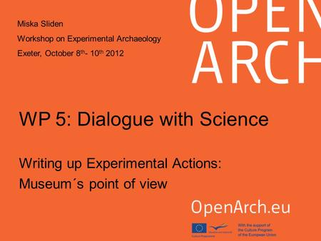 WP 5: Dialogue with Science Writing up Experimental Actions: Museum´s point of view Miska Sliden Workshop on Experimental Archaeology Exeter, October 8.