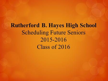 Rutherford B. Hayes High School Scheduling Future Seniors 2015-2016 Class of 2016.