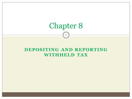 DEPOSITING AND REPORTING WITHHELD TAX Chapter 8 1.