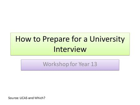 How to Prepare for a University Interview Workshop for Year 13 Source: UCAS and Which?