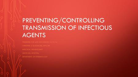 PREVENTING/CONTROLLING TRANSMISSION OF INFECTIOUS AGENTS PRESENTED FOR APIC DISCUSSION 10/15/14 CHRISTINE A. BLACKMORE, MPH, RN INFECTION PREVENTIONIST.
