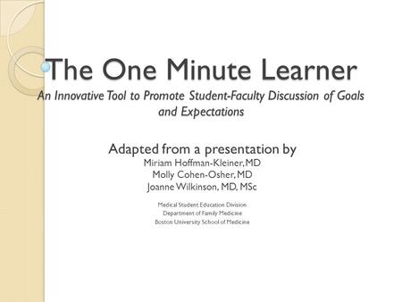 The One Minute Learner An Innovative Tool to Promote Student-Faculty Discussion of Goals and Expectations Adapted from a presentation by Miriam Hoffman-Kleiner,