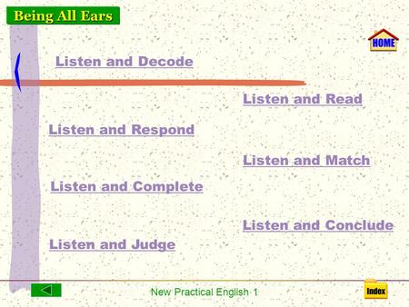 New Practical English 1 Listen and Decode Listen and Respond Listen and Read Listen and Match Listen and Conclude Listen and Complete Listen and Judge.