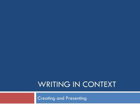 WRITING IN CONTEXT Creating and Presenting. What you need to do:  Your task is to develop your writing skills so that you can create a number of short.