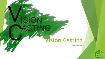 Vision Casting The End Goal ASTING C ISION V. The End Goal 2.
