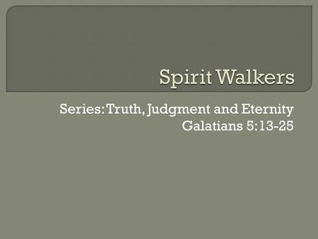 Series: Truth, Judgment and Eternity Galatians 5:13-25.