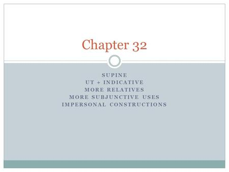 SUPINE UT + INDICATIVE MORE RELATIVES MORE SUBJUNCTIVE USES IMPERSONAL CONSTRUCTIONS Chapter 32.
