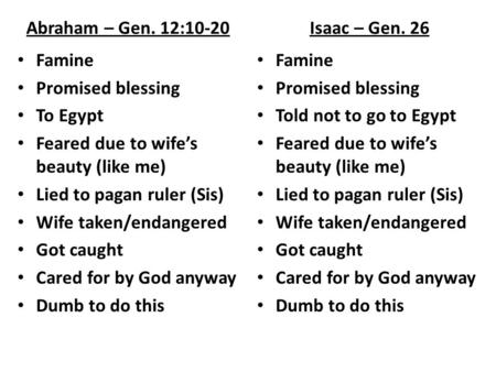 Abraham – Gen. 12:10-20 Famine Promised blessing To Egypt Feared due to wife's beauty (like me) Lied to pagan ruler (Sis) Wife taken/endangered Got caught.