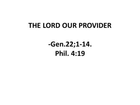 THE LORD OUR PROVIDER -Gen.22;1-14. Phil. 4:19. -God's provisions are always greater than our problems. -Human's resources cannot be compared with God's.