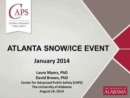 ATLANTA SNOW/ICE EVENT January 2014 Laura Myers, PhD David Brown, PhD Center for Advanced Public Safety (CAPS) The University of Alabama August 19, 2014.