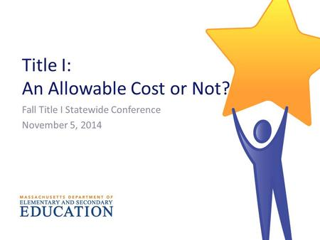 Title I: An Allowable Cost or Not? Fall Title I Statewide Conference November 5, 2014.