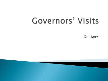 Gill Ayre. The role of governors has changed beyond recognition over the past few years. The governing body is responsible and accountable in law and.